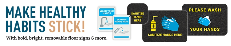 Make healthy habits stick with bold, bright, removeable floor signs & more.
