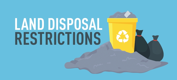 Land Disposal Restrictions prohibit generators from disposing of untreated hazardous wastes on land.