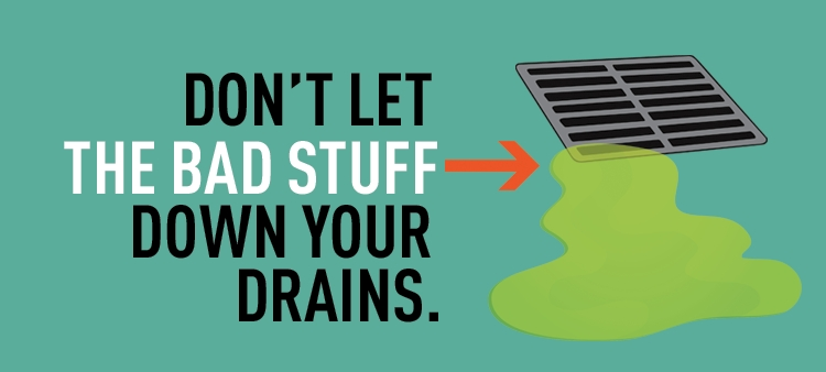 Don't let the bad stuff down your drains.
