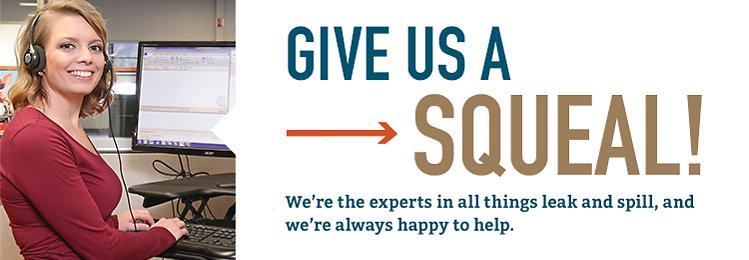 Give us a Squeal We're the experts in all things leak and spill and we're always happy to help