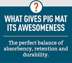 What gives PIG Mat its awesomeness? The perfect balance of absorbency, retention and durability.