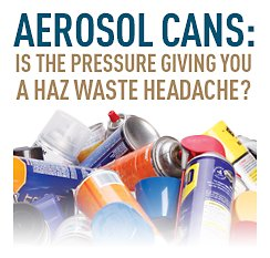 Aerosol cans: Is the pressure giving you a haz waste headache?